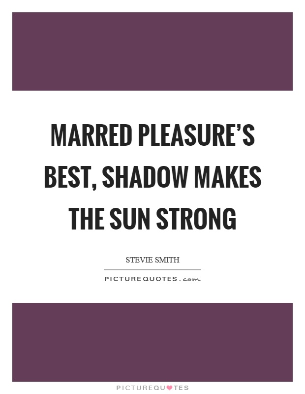 Marred pleasure's best, shadow makes the sun strong Picture Quote #1