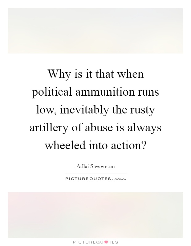 Why is it that when political ammunition runs low, inevitably the rusty artillery of abuse is always wheeled into action? Picture Quote #1