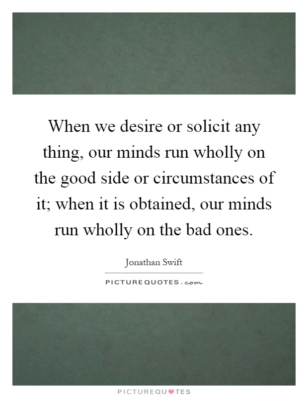 When we desire or solicit any thing, our minds run wholly on the good side or circumstances of it; when it is obtained, our minds run wholly on the bad ones Picture Quote #1