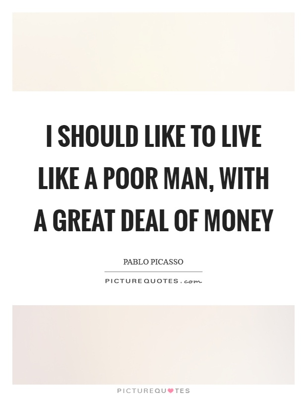 I should like to live like a poor man, with a great deal of money Picture Quote #1