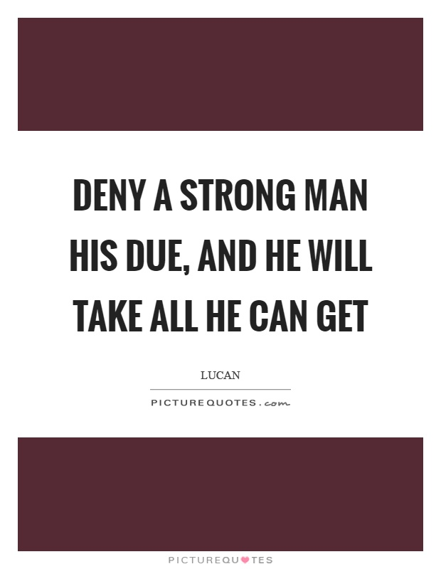 Deny a strong man his due, and he will take all he can get Picture Quote #1