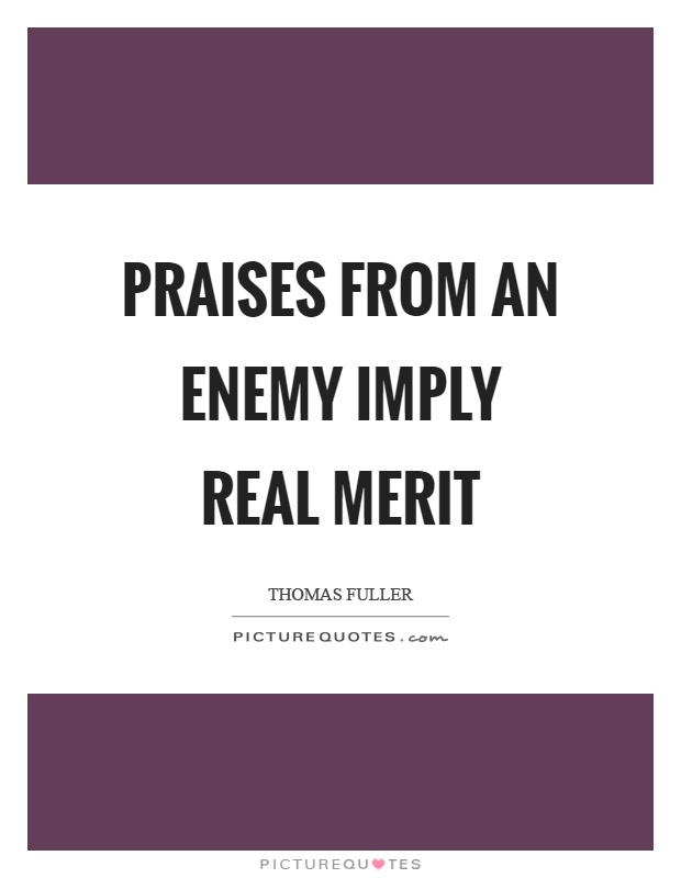 Praises from an enemy imply real merit Picture Quote #1