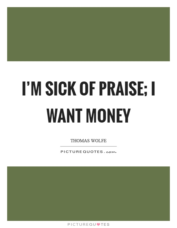 I'm sick of praise; I want money Picture Quote #1