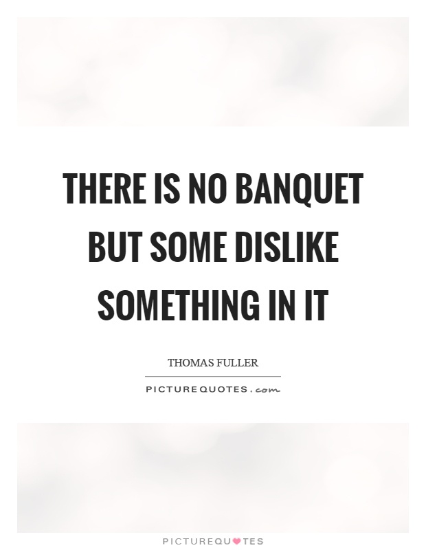 There is no banquet but some dislike something in it Picture Quote #1