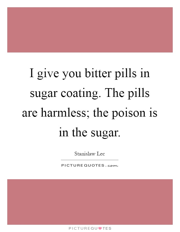 I give you bitter pills in sugar coating. The pills are harmless; the poison is in the sugar Picture Quote #1