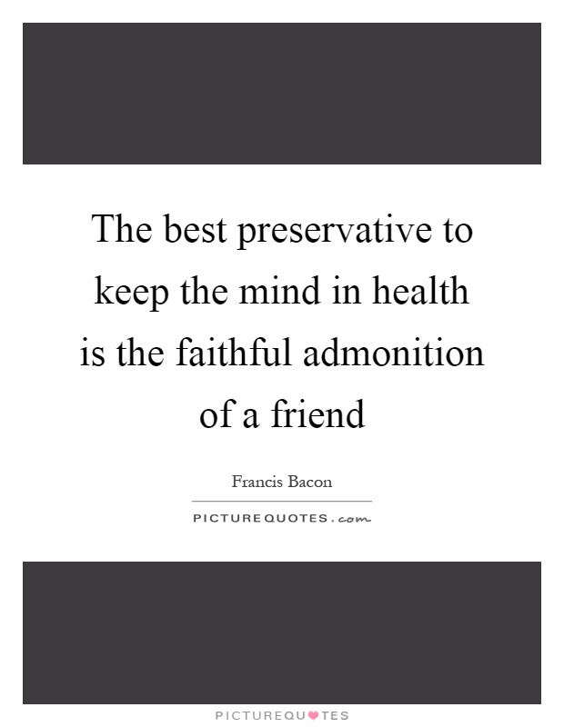 The best preservative to keep the mind in health is the faithful admonition of a friend Picture Quote #1