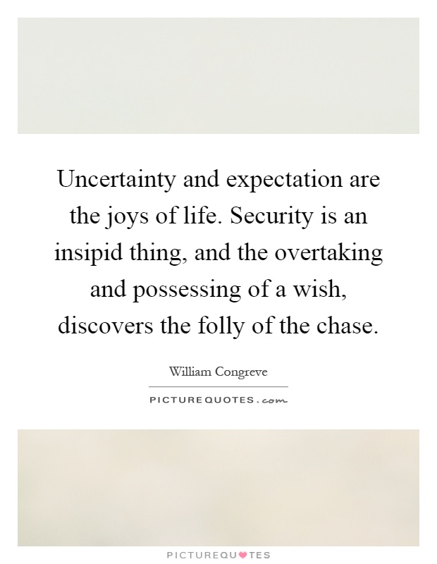 Uncertainty and expectation are the joys of life. Security is an insipid thing, and the overtaking and possessing of a wish, discovers the folly of the chase Picture Quote #1