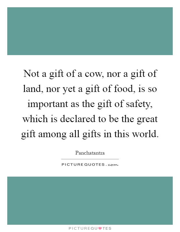 Not a gift of a cow, nor a gift of land, nor yet a gift of food, is so important as the gift of safety, which is declared to be the great gift among all gifts in this world Picture Quote #1
