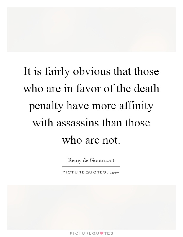 It is fairly obvious that those who are in favor of the death penalty have more affinity with assassins than those who are not Picture Quote #1