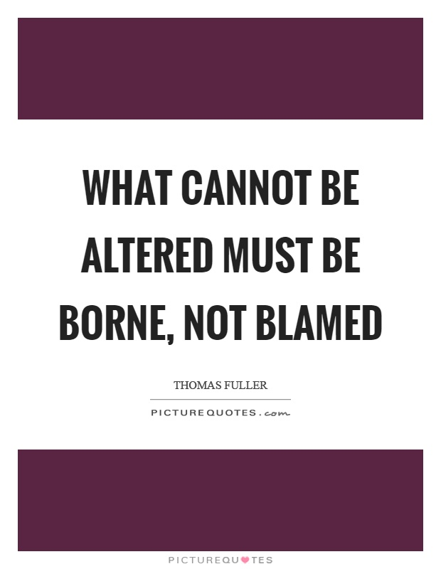 What cannot be altered must be borne, not blamed Picture Quote #1