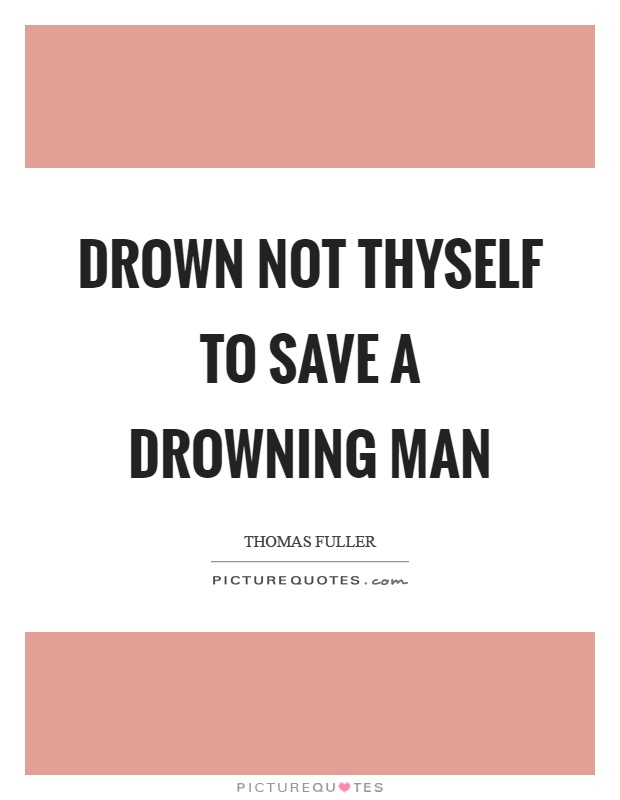 Drown not thyself to save a drowning man Picture Quote #1