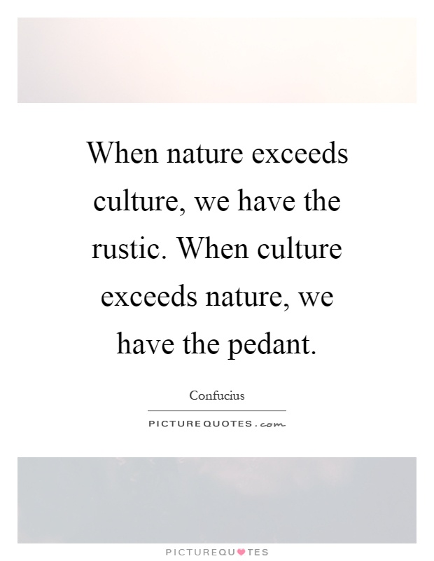When nature exceeds culture, we have the rustic. When culture exceeds nature, we have the pedant Picture Quote #1