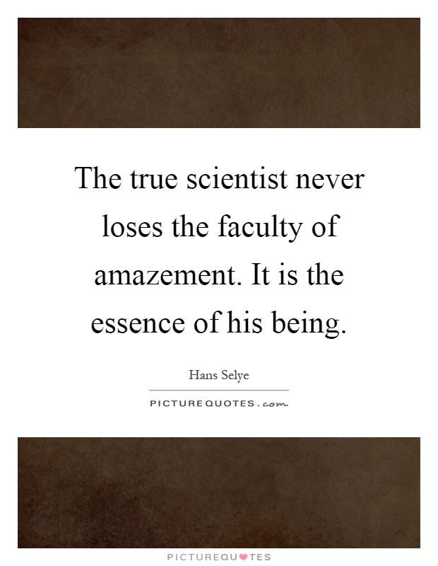 The true scientist never loses the faculty of amazement. It is the essence of his being Picture Quote #1