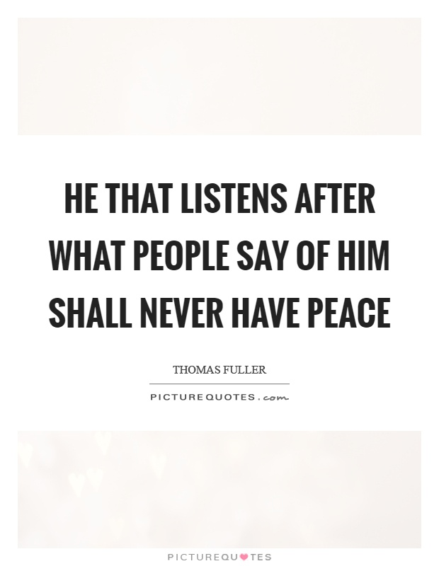 He that listens after what people say of him shall never have peace Picture Quote #1