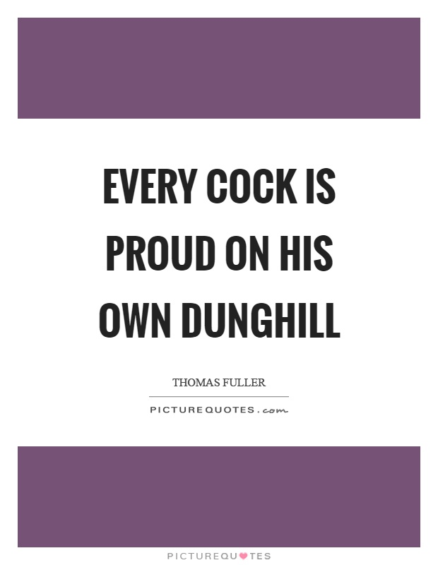 Every cock is proud on his own dunghill Picture Quote #1