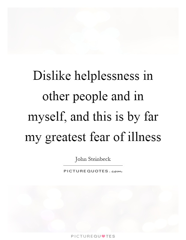 Dislike helplessness in other people and in myself, and this is by far my greatest fear of illness Picture Quote #1