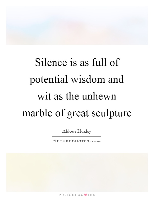 Silence is as full of potential wisdom and wit as the unhewn marble of great sculpture Picture Quote #1
