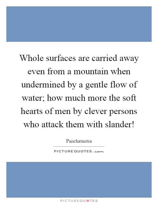 Whole surfaces are carried away even from a mountain when undermined by a gentle flow of water; how much more the soft hearts of men by clever persons who attack them with slander! Picture Quote #1