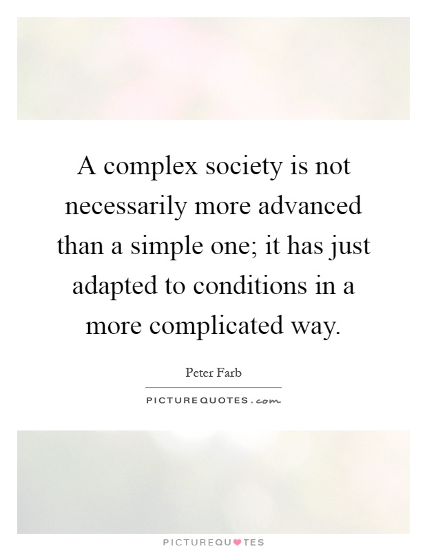A complex society is not necessarily more advanced than a simple one; it has just adapted to conditions in a more complicated way Picture Quote #1