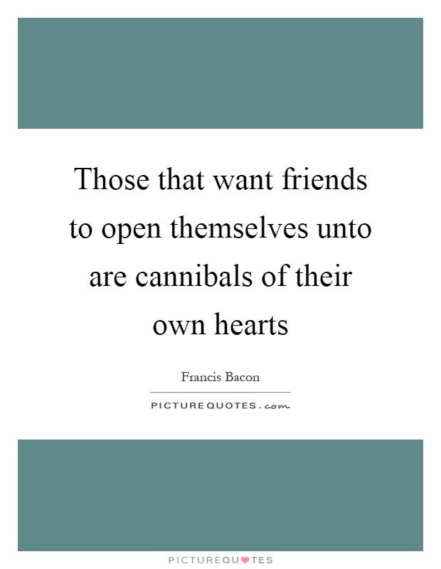Those that want friends to open themselves unto are cannibals of their own hearts Picture Quote #1
