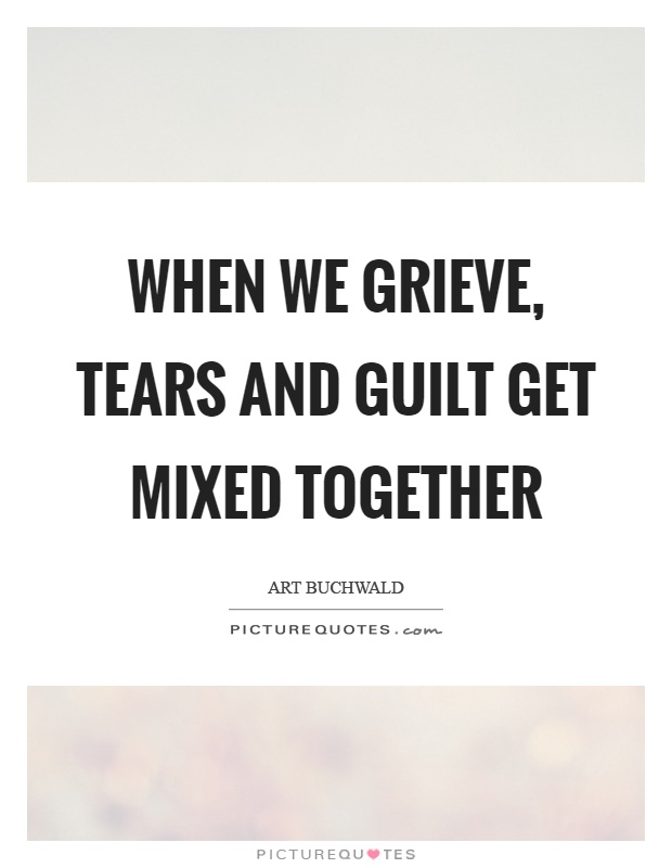When we grieve, tears and guilt get mixed together Picture Quote #1