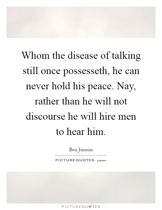 Whom the disease of talking still once possesseth, he can never hold his peace. Nay, rather than he will not discourse he will hire men to hear him Picture Quote #1