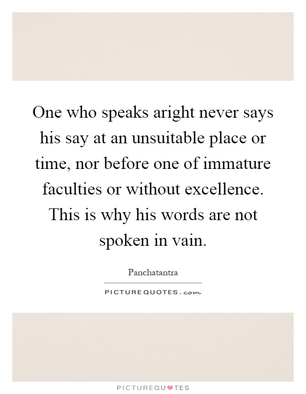 One who speaks aright never says his say at an unsuitable place or time, nor before one of immature faculties or without excellence. This is why his words are not spoken in vain Picture Quote #1