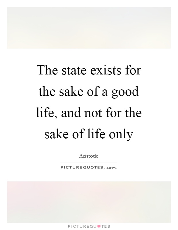 The state exists for the sake of a good life, and not for the sake of life only Picture Quote #1