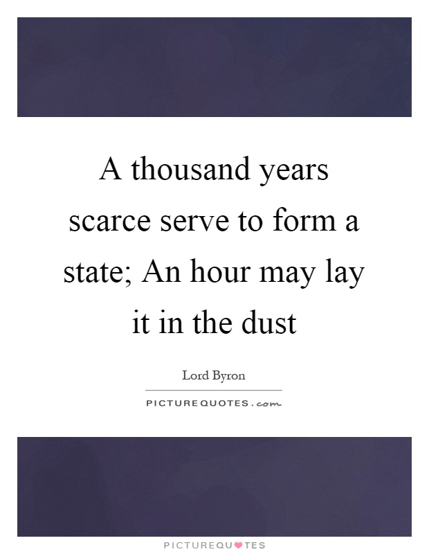 A thousand years scarce serve to form a state; An hour may lay it in the dust Picture Quote #1