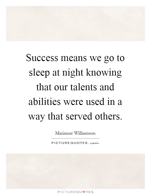 Success means we go to sleep at night knowing that our talents and abilities were used in a way that served others Picture Quote #1
