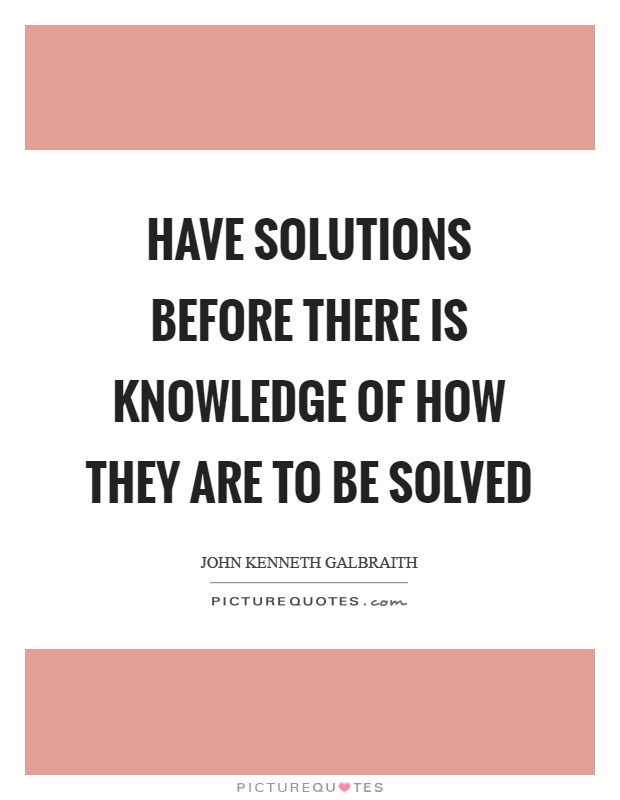 Have solutions before there is knowledge of how they are to be solved Picture Quote #1