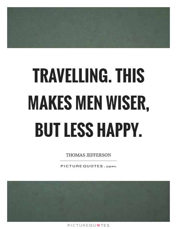 Travelling. This makes men wiser, but less happy Picture Quote #1