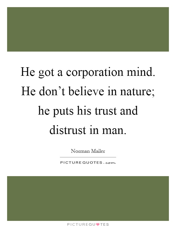 He got a corporation mind. He don't believe in nature; he puts his trust and distrust in man Picture Quote #1