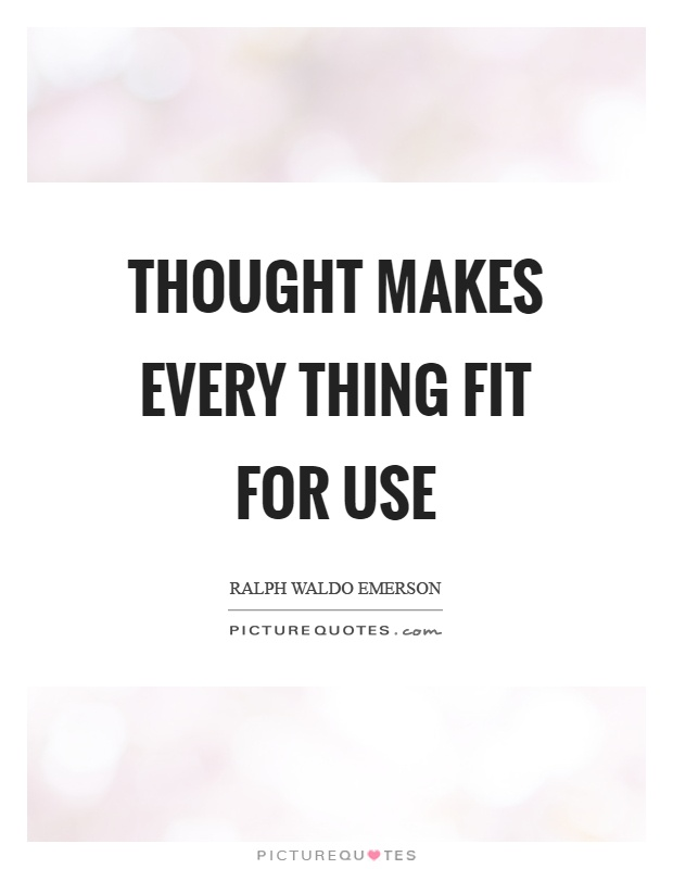 Thought makes every thing fit for use Picture Quote #1