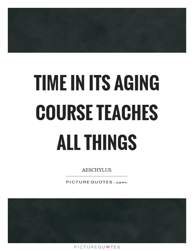 Time in its aging course teaches all things Picture Quote #1