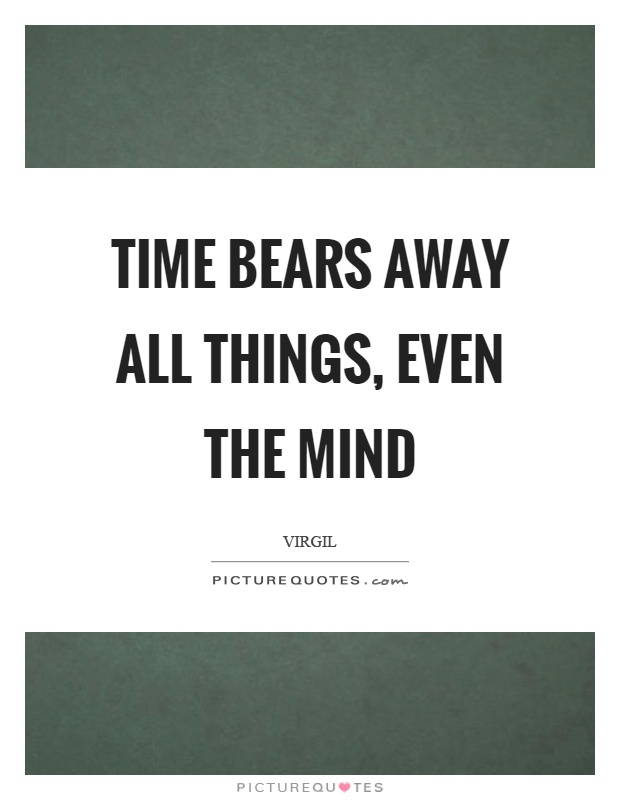 Time bears away all things, even the mind Picture Quote #1