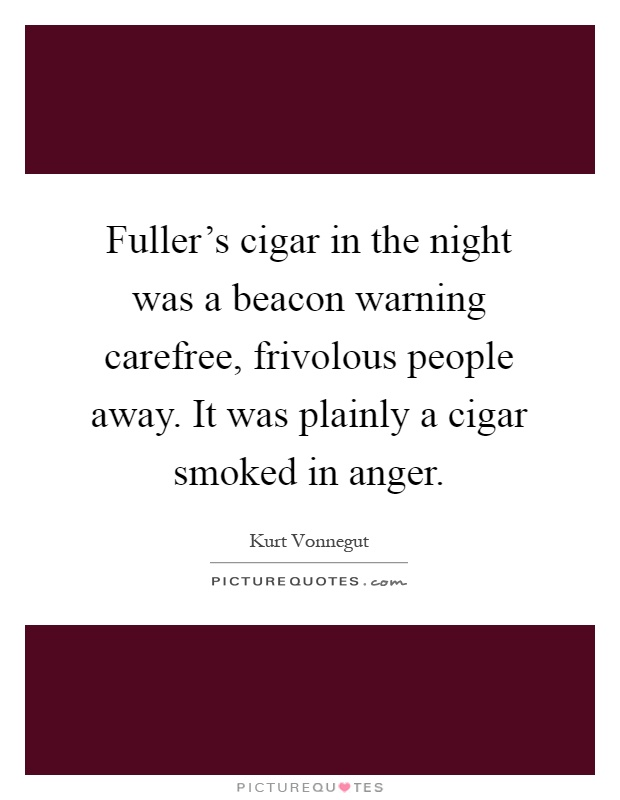 Fuller's cigar in the night was a beacon warning carefree, frivolous people away. It was plainly a cigar smoked in anger Picture Quote #1