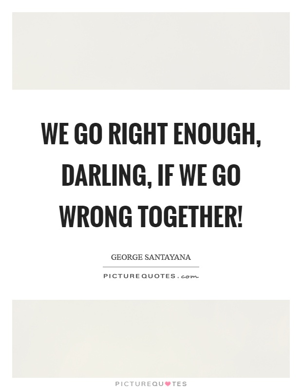 We go right enough, darling, if we go wrong together! Picture Quote #1