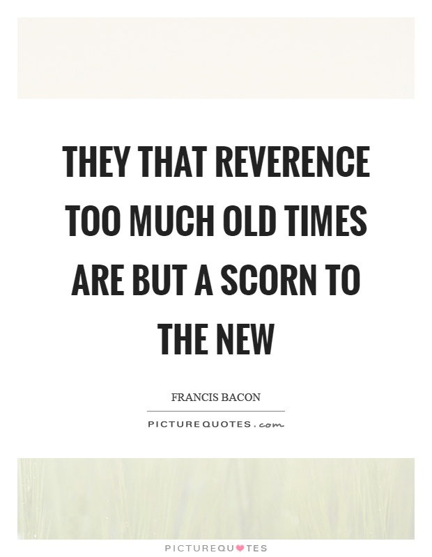 They that reverence too much old times are but a scorn to the new Picture Quote #1