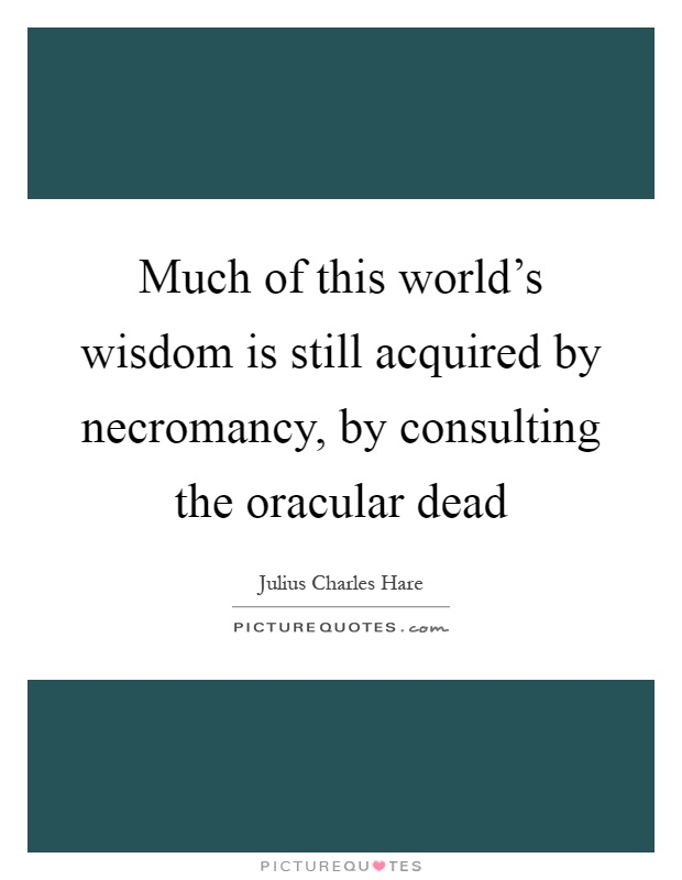 Much of this world's wisdom is still acquired by necromancy, by consulting the oracular dead Picture Quote #1