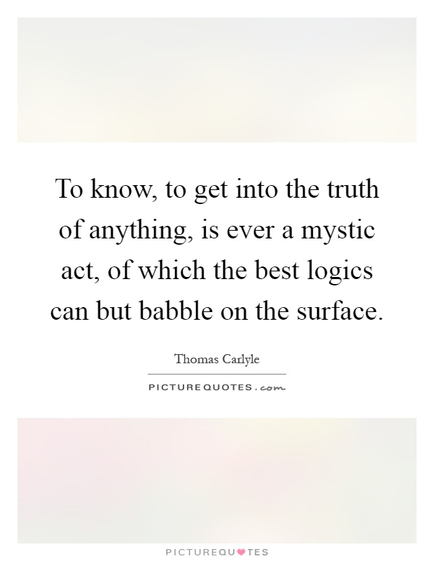 To know, to get into the truth of anything, is ever a mystic act, of which the best logics can but babble on the surface Picture Quote #1