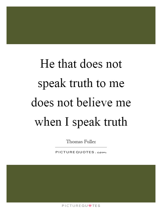 He that does not speak truth to me does not believe me when I speak truth Picture Quote #1