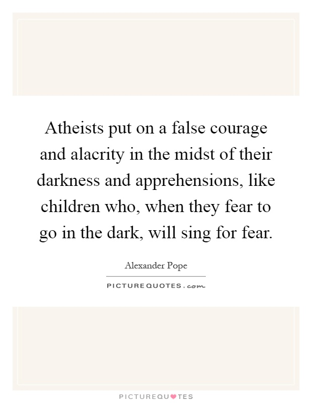 Atheists put on a false courage and alacrity in the midst of their darkness and apprehensions, like children who, when they fear to go in the dark, will sing for fear Picture Quote #1