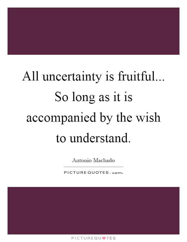 All uncertainty is fruitful... So long as it is accompanied by the wish to understand Picture Quote #1