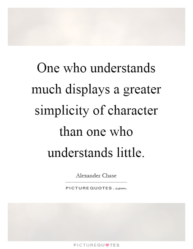 One who understands much displays a greater simplicity of character than one who understands little Picture Quote #1