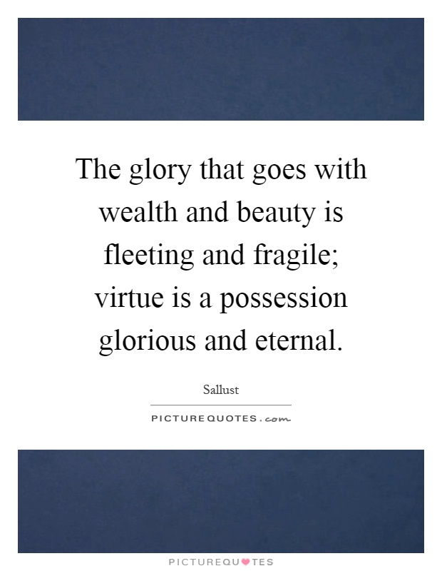 The glory that goes with wealth and beauty is fleeting and fragile; virtue is a possession glorious and eternal Picture Quote #1