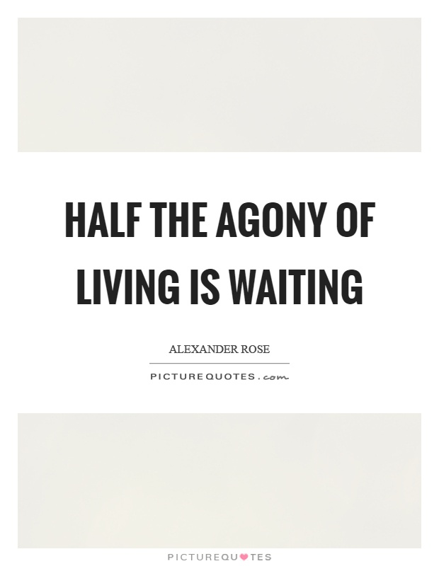 Half the agony of living is waiting Picture Quote #1