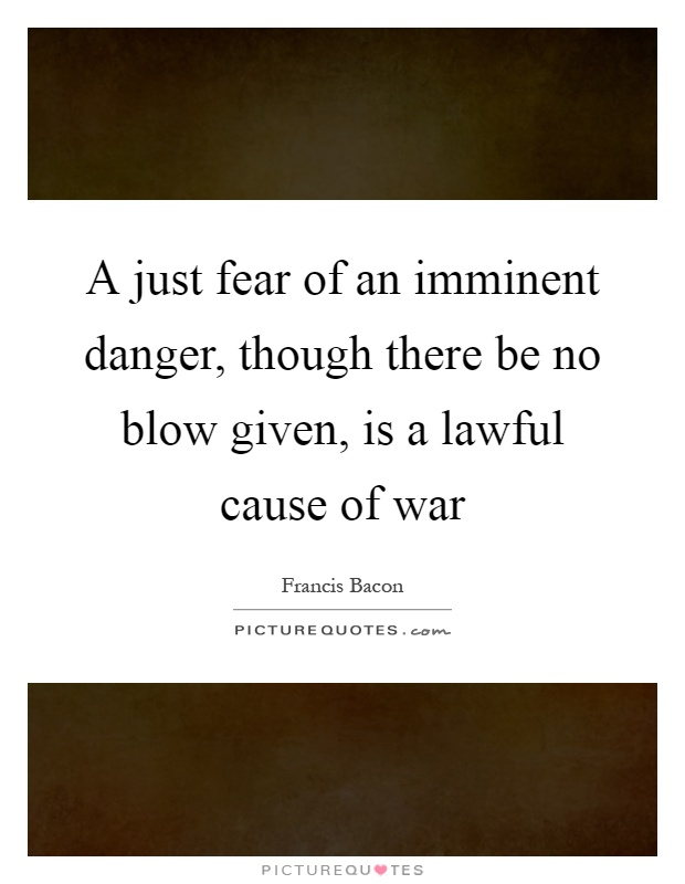 A just fear of an imminent danger, though there be no blow given, is a lawful cause of war Picture Quote #1