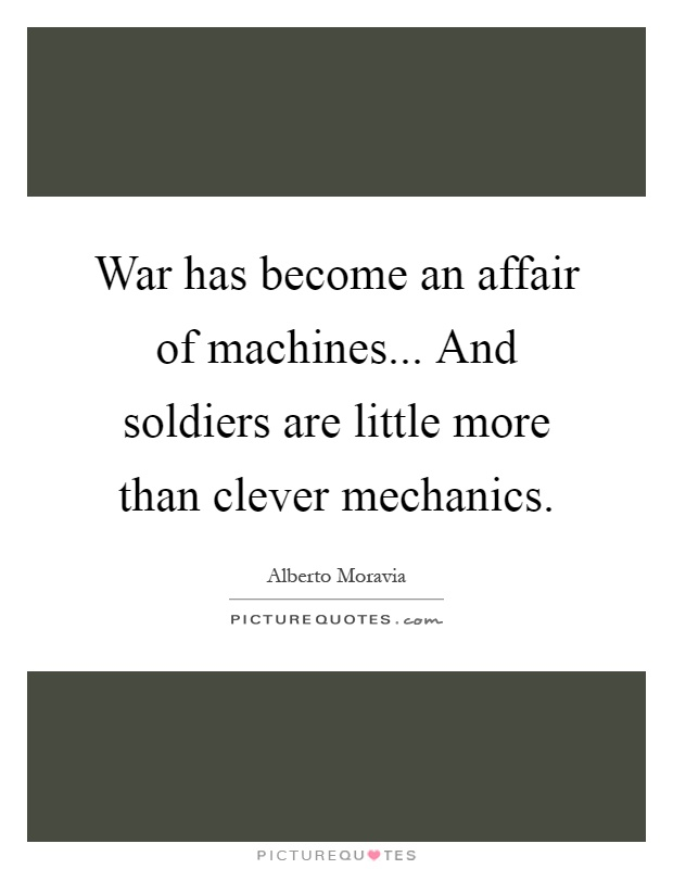 War has become an affair of machines... And soldiers are little more than clever mechanics Picture Quote #1