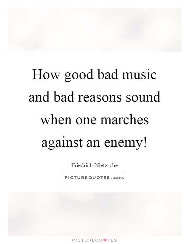 How good bad music and bad reasons sound when one marches against an enemy! Picture Quote #1